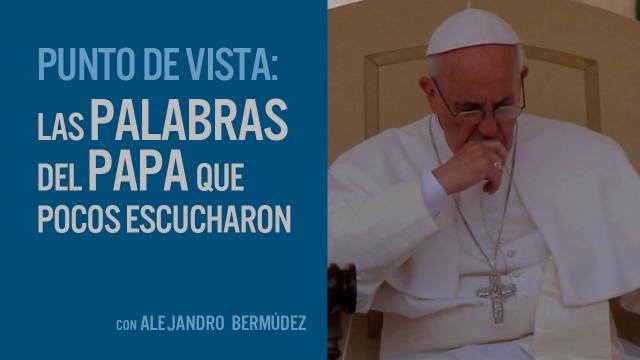 Las palabras del Papa que pocos escucharon