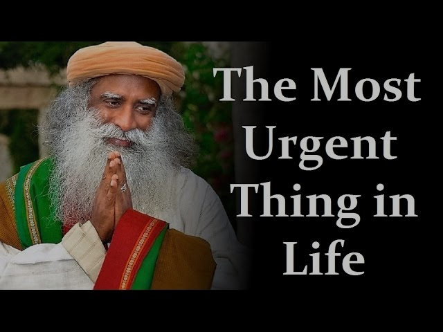 SADHGURU - THE MOST URGENT THING in LIFE