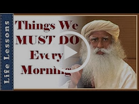 Sadhguru - 3 Things We must do every Morning - Life Lessons from a Great Yogi