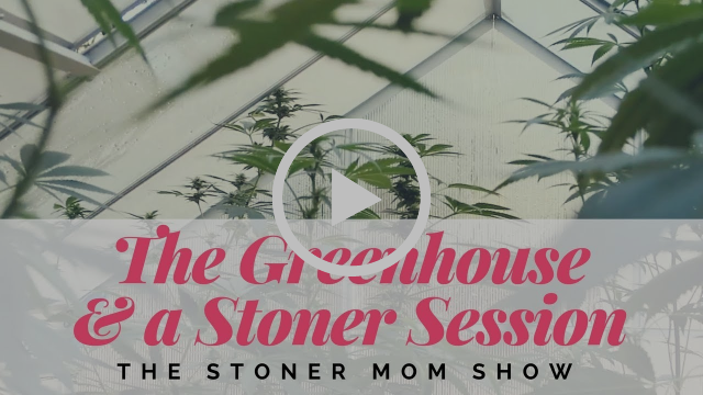 The Greenhouse | The Stoner Mom Show