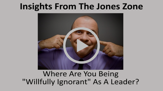 Where Are You Being Willfully Ignorant As A Leader?-Jones Loflin
