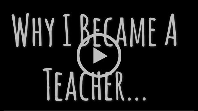 Why I Became A Teacher...